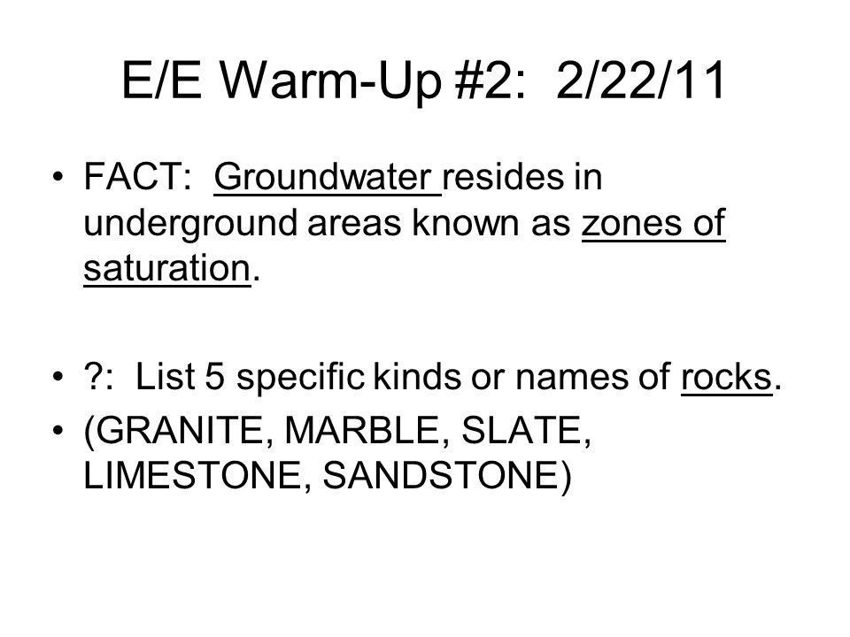 E/E Warm-Up #2: 2/22/11 FACT: Groundwater resides in underground areas known as zones of saturation.