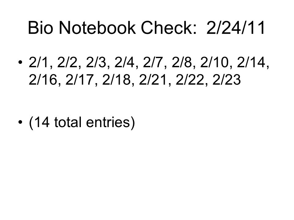 Bio Notebook Check: 2/24/11 2/1, 2/2, 2/3, 2/4, 2/7, 2/8, 2/10, 2/14, 2/16, 2/17, 2/18, 2/21, 2/22, 2/23.