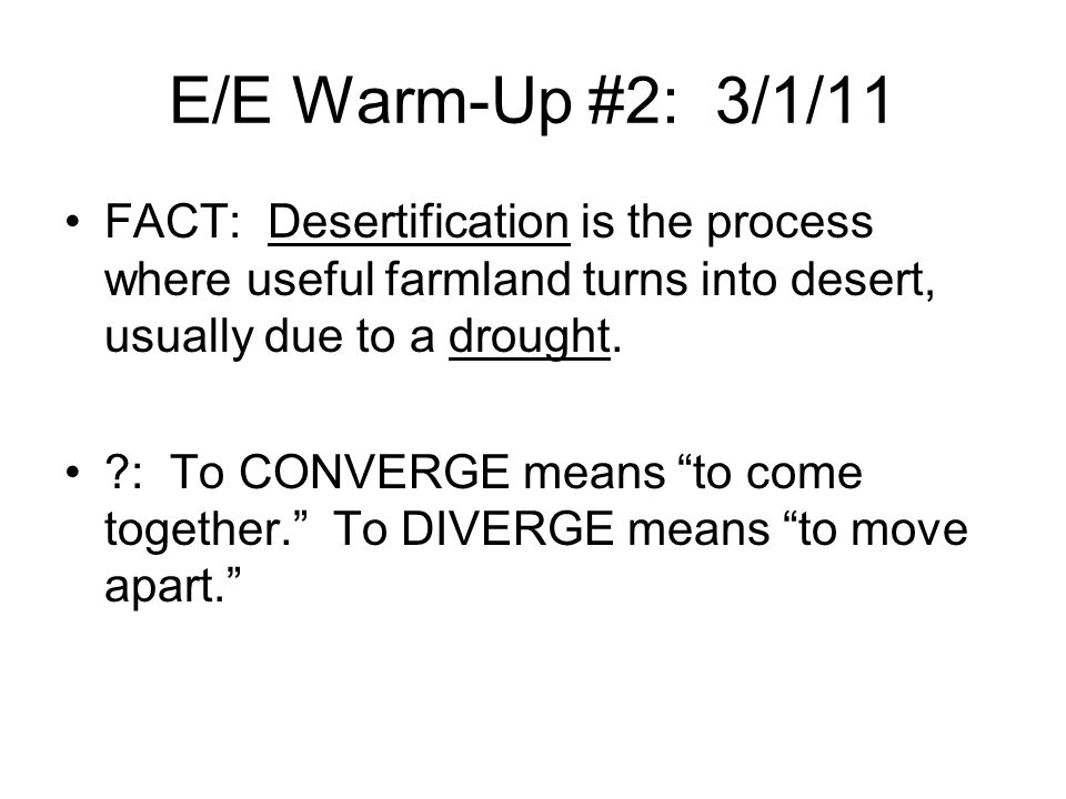 E/E Warm-Up #2: 3/1/11 FACT: Desertification is the process where useful farmland turns into desert, usually due to a drought.