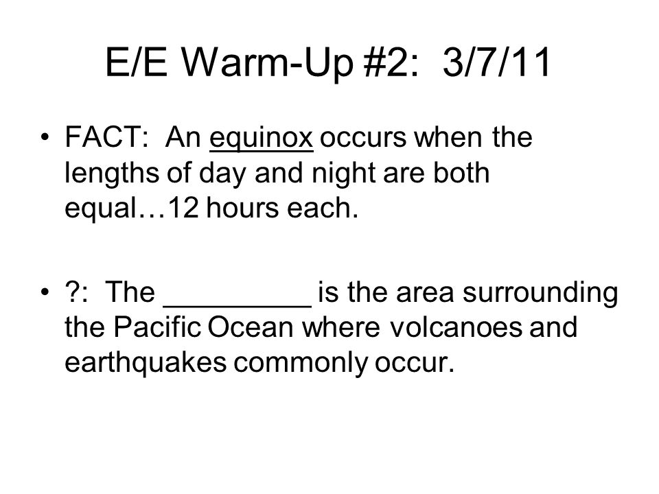 E/E Warm-Up #2: 3/7/11 FACT: An equinox occurs when the lengths of day and night are both equal…12 hours each.