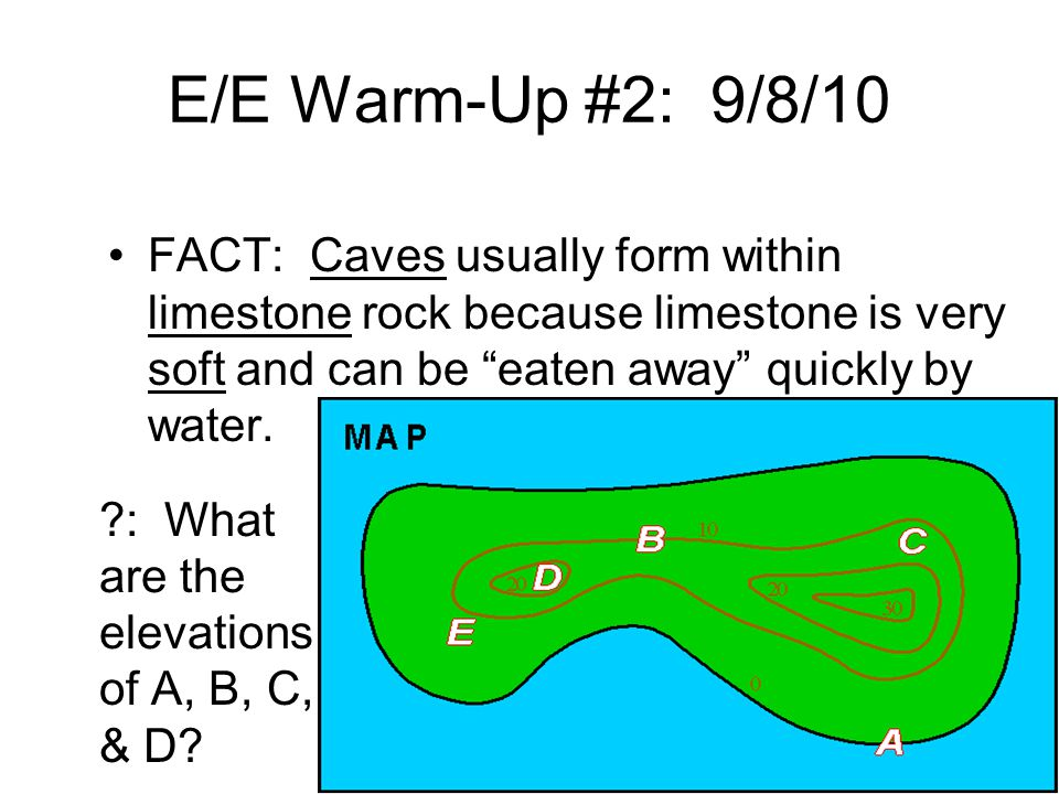 E/E Warm-Up #2: 9/8/10 FACT: Caves usually form within limestone rock because limestone is very soft and can be eaten away quickly by water.