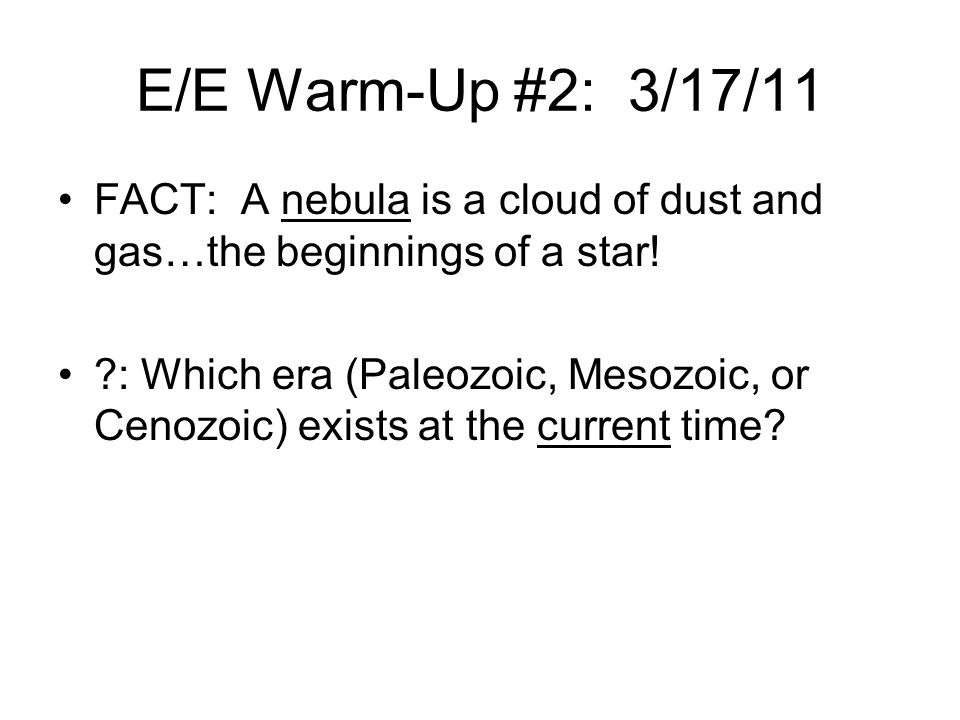 E/E Warm-Up #2: 3/17/11 FACT: A nebula is a cloud of dust and gas…the beginnings of a star!