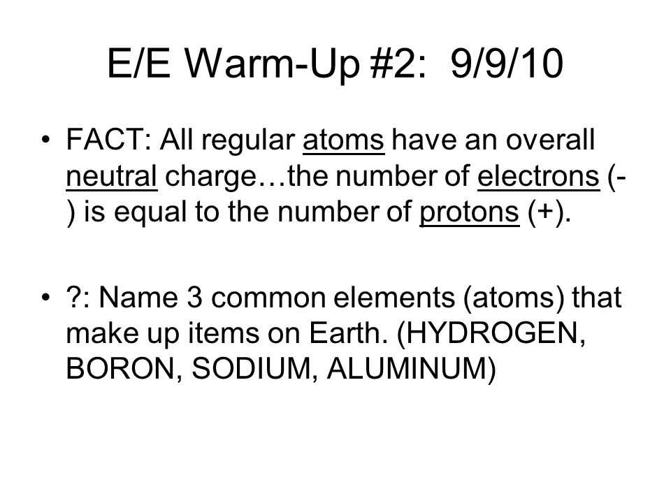E/E Warm-Up #2: 9/9/10 FACT: All regular atoms have an overall neutral charge…the number of electrons (-) is equal to the number of protons (+).