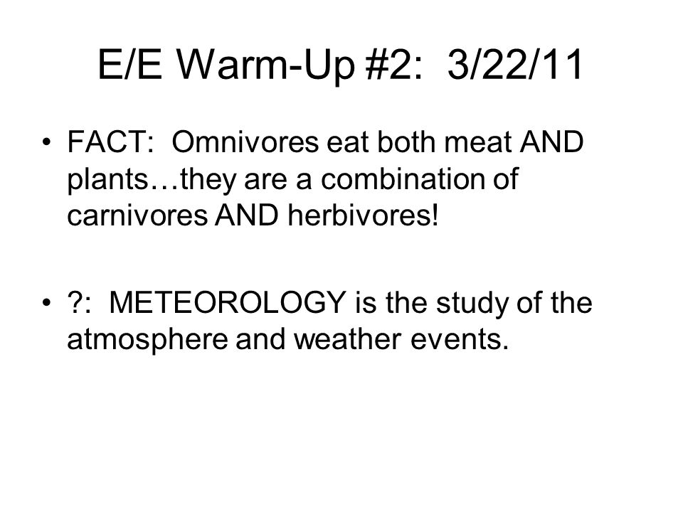 E/E Warm-Up #2: 3/22/11 FACT: Omnivores eat both meat AND plants…they are a combination of carnivores AND herbivores!