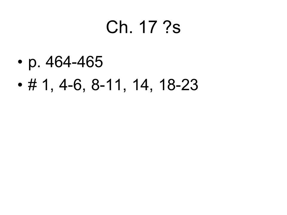 Ch. 17 s p. 464-465 # 1, 4-6, 8-11, 14, 18-23