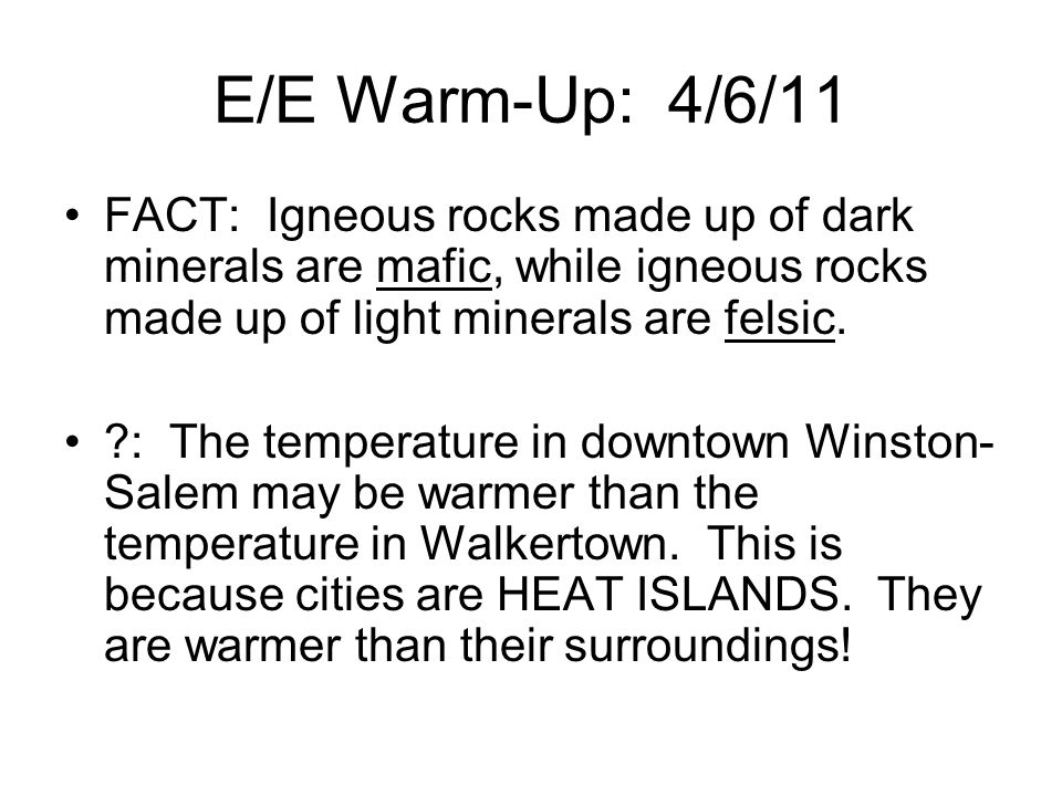 E/E Warm-Up: 4/6/11 FACT: Igneous rocks made up of dark minerals are mafic, while igneous rocks made up of light minerals are felsic.