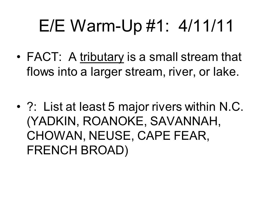 E/E Warm-Up #1: 4/11/11 FACT: A tributary is a small stream that flows into a larger stream, river, or lake.