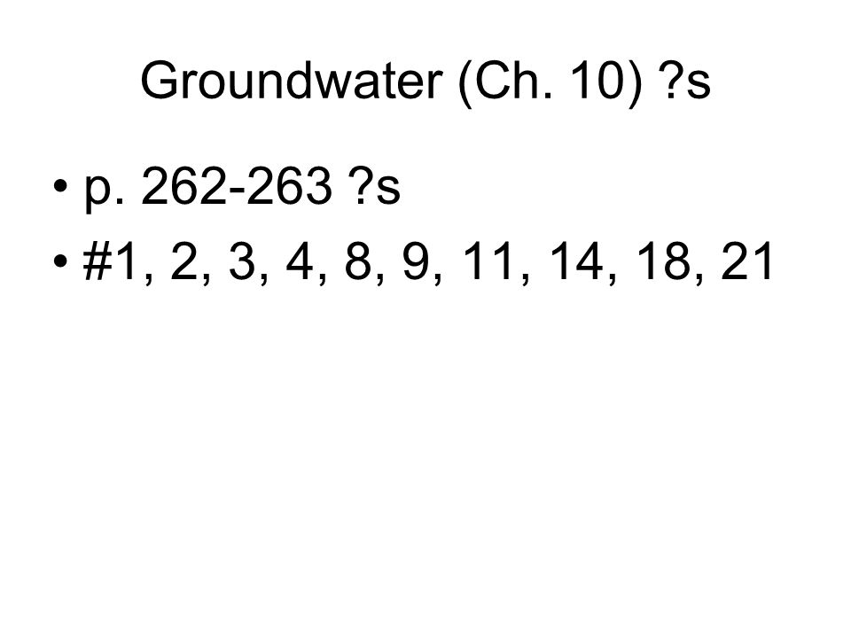 Groundwater (Ch. 10) s p. 262-263 s #1, 2, 3, 4, 8, 9, 11, 14, 18, 21