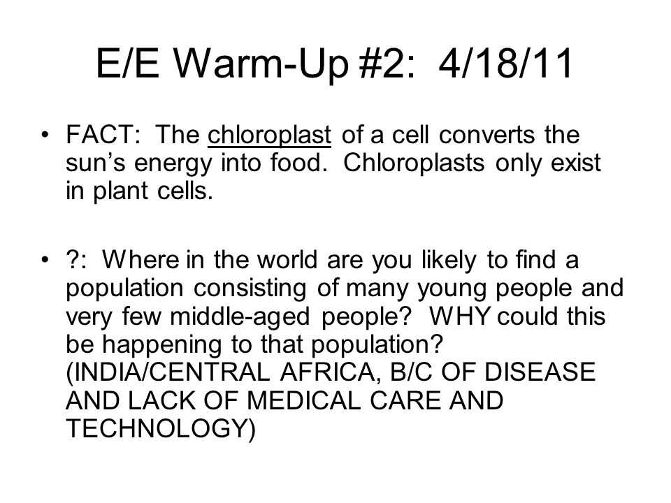 E/E Warm-Up #2: 4/18/11 FACT: The chloroplast of a cell converts the sun's energy into food. Chloroplasts only exist in plant cells.