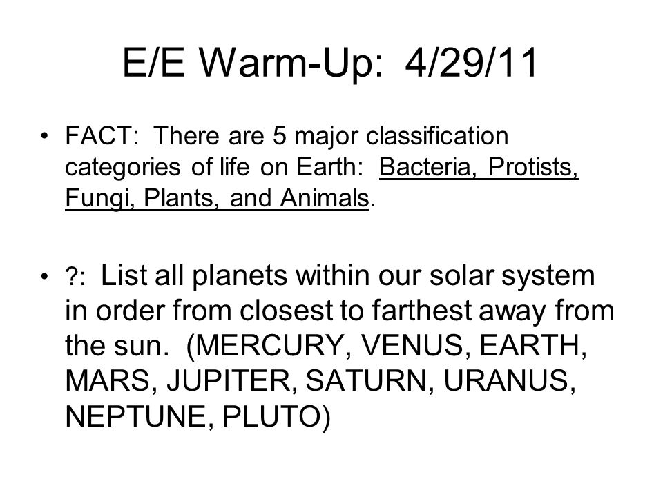 E/E Warm-Up: 4/29/11 FACT: There are 5 major classification categories of life on Earth: Bacteria, Protists, Fungi, Plants, and Animals.