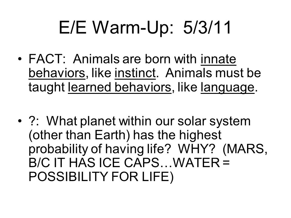 E/E Warm-Up: 5/3/11 FACT: Animals are born with innate behaviors, like instinct. Animals must be taught learned behaviors, like language.