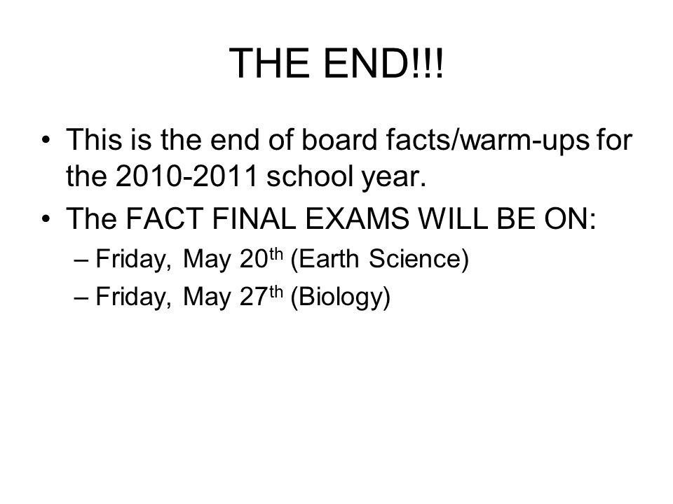 THE END!!! This is the end of board facts/warm-ups for the 2010-2011 school year. The FACT FINAL EXAMS WILL BE ON: