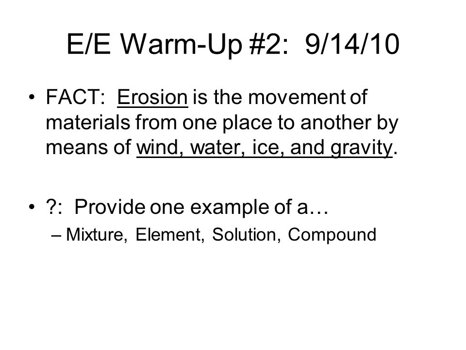 E/E Warm-Up #2: 9/14/10 FACT: Erosion is the movement of materials from one place to another by means of wind, water, ice, and gravity.