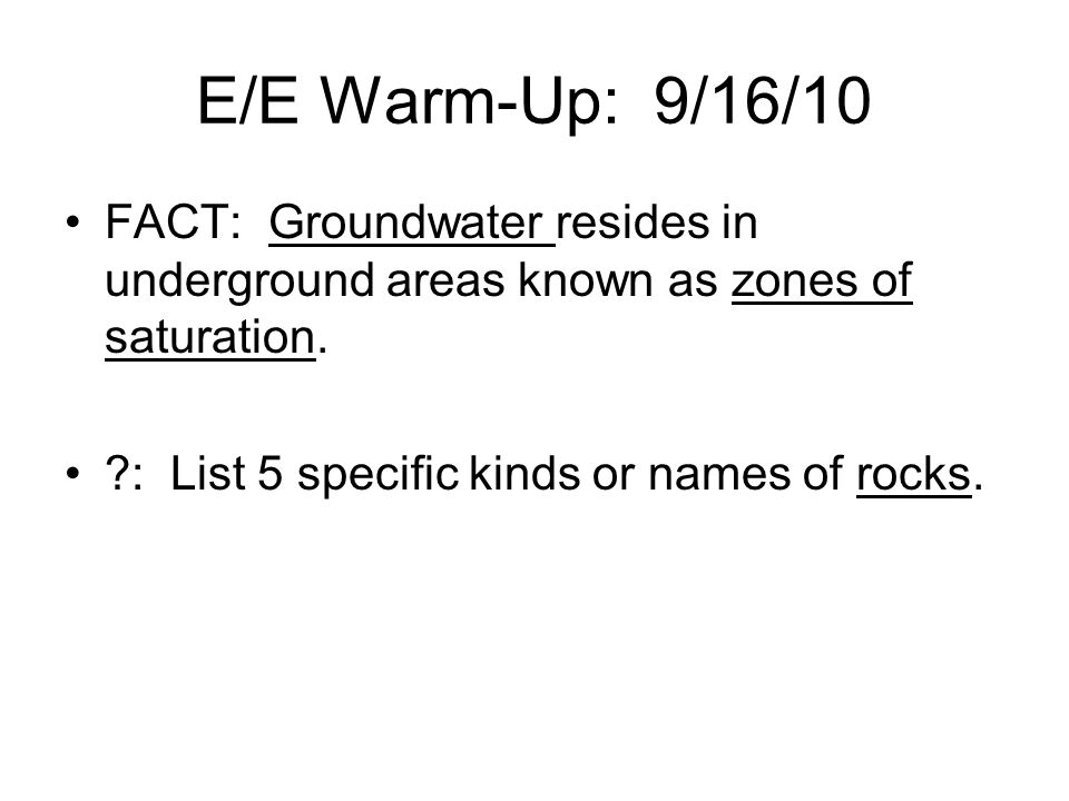 E/E Warm-Up: 9/16/10 FACT: Groundwater resides in underground areas known as zones of saturation.