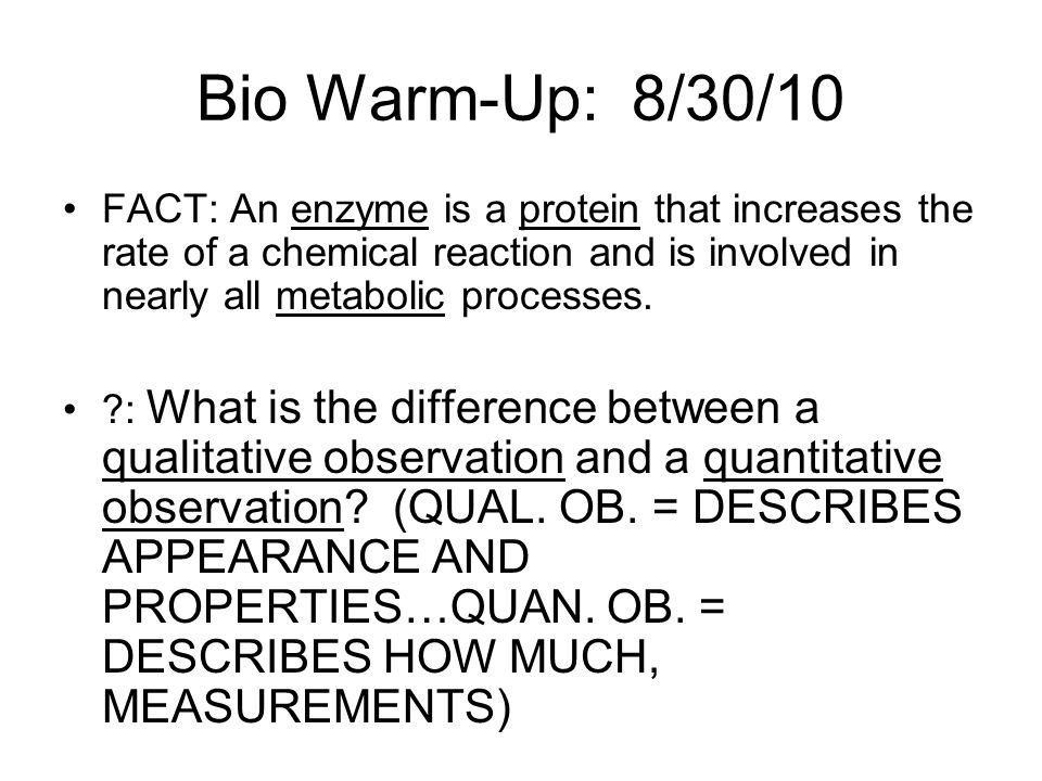 Bio Warm-Up: 8/30/10 FACT: An enzyme is a protein that increases the rate of a chemical reaction and is involved in nearly all metabolic processes.