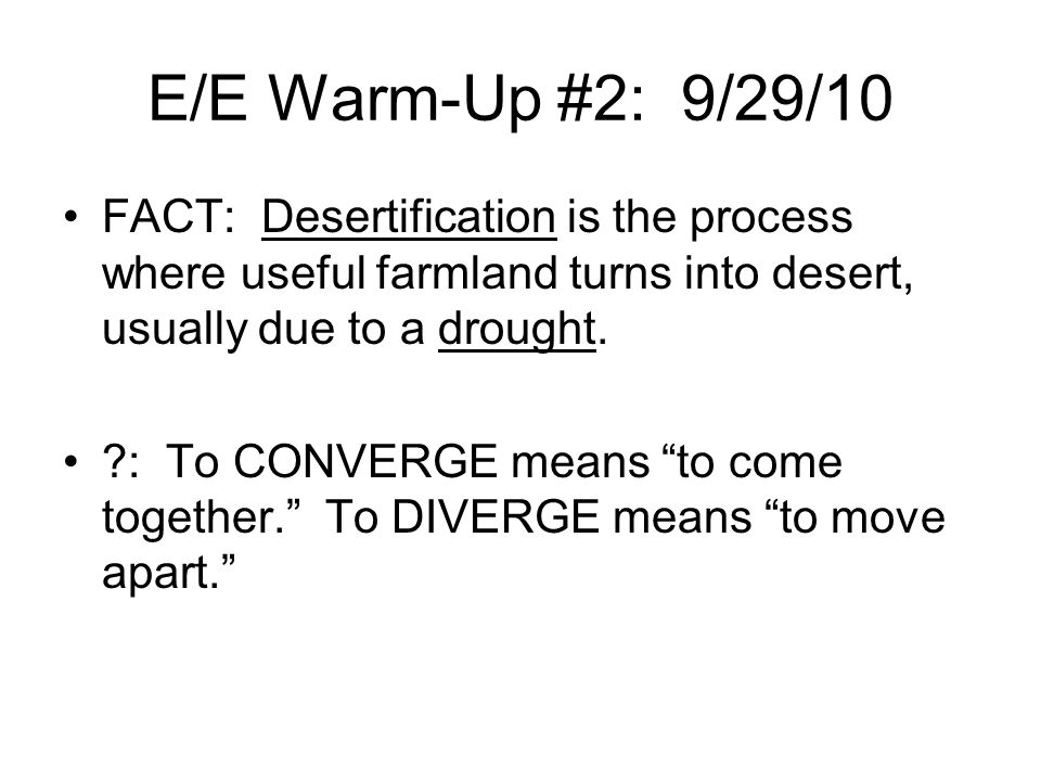 E/E Warm-Up #2: 9/29/10 FACT: Desertification is the process where useful farmland turns into desert, usually due to a drought.