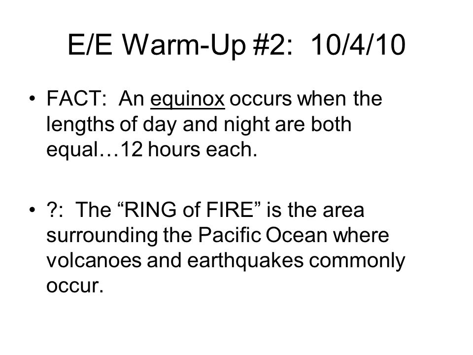E/E Warm-Up #2: 10/4/10 FACT: An equinox occurs when the lengths of day and night are both equal…12 hours each.