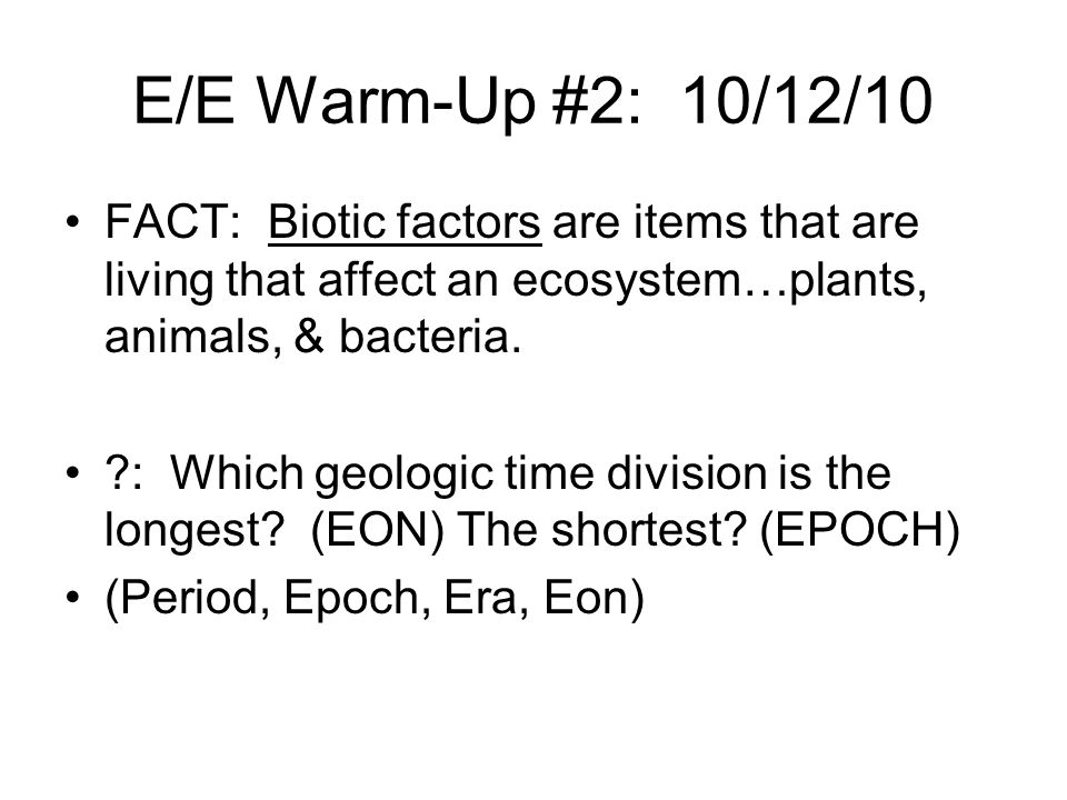 E/E Warm-Up #2: 10/12/10 FACT: Biotic factors are items that are living that affect an ecosystem…plants, animals, & bacteria.