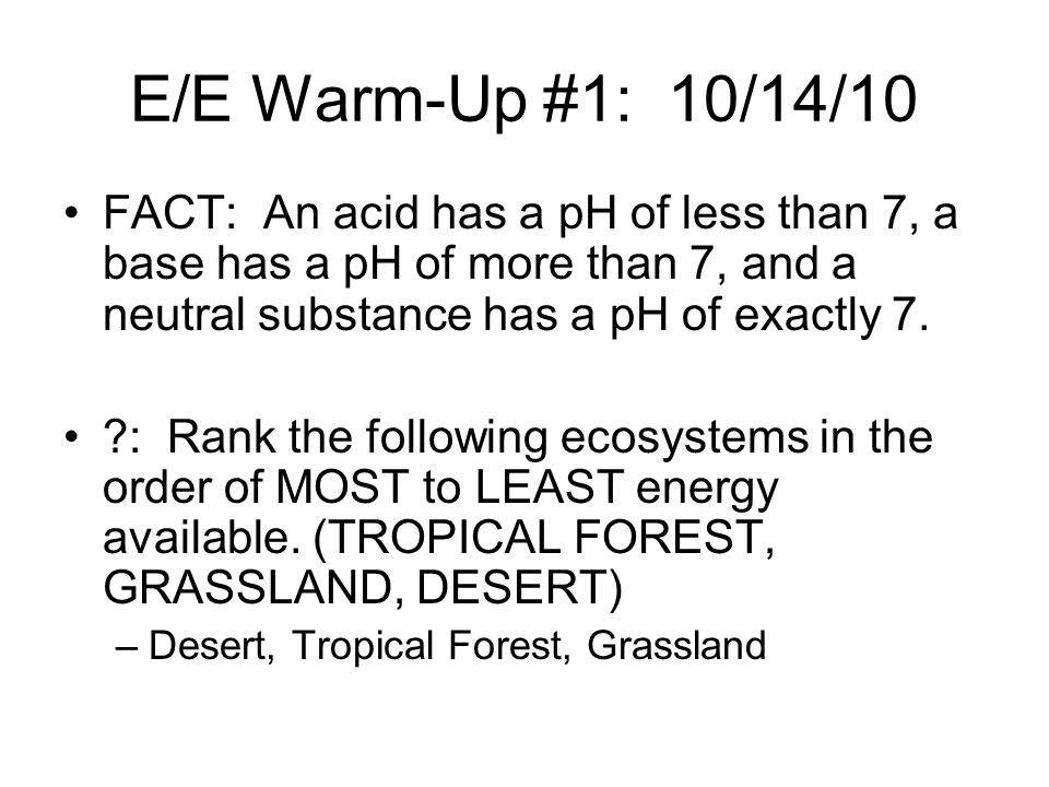 E/E Warm-Up #1: 10/14/10 FACT: An acid has a pH of less than 7, a base has a pH of more than 7, and a neutral substance has a pH of exactly 7.