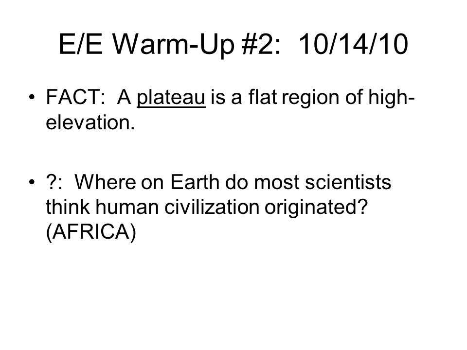 E/E Warm-Up #2: 10/14/10 FACT: A plateau is a flat region of high-elevation.