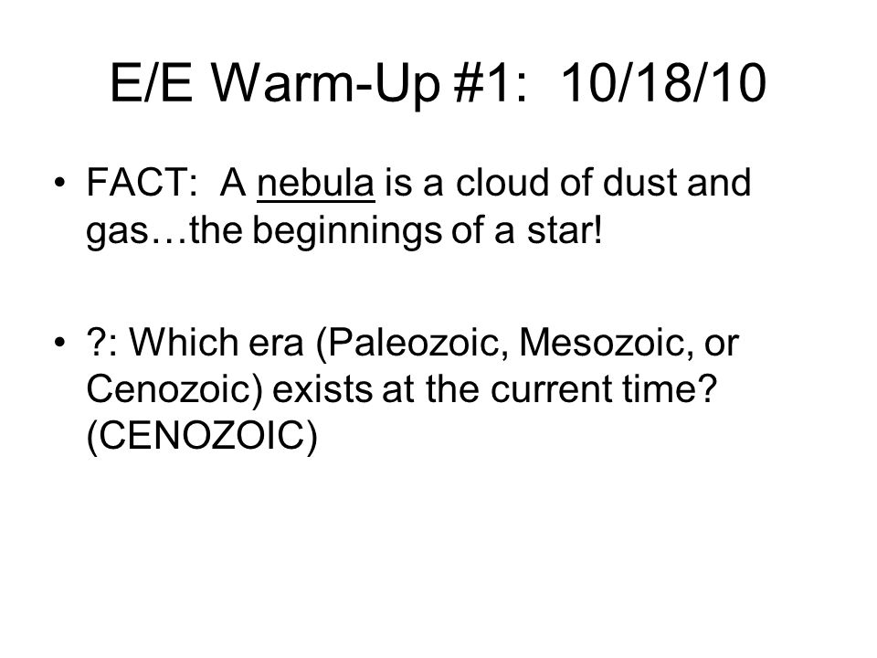 E/E Warm-Up #1: 10/18/10 FACT: A nebula is a cloud of dust and gas…the beginnings of a star!