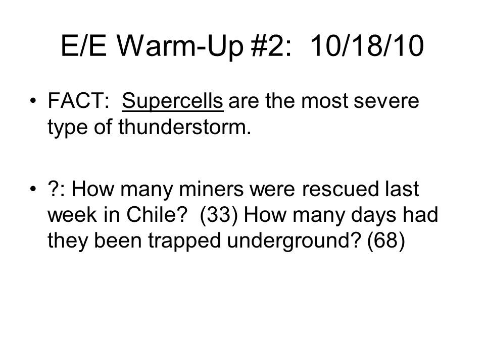 E/E Warm-Up #2: 10/18/10 FACT: Supercells are the most severe type of thunderstorm.