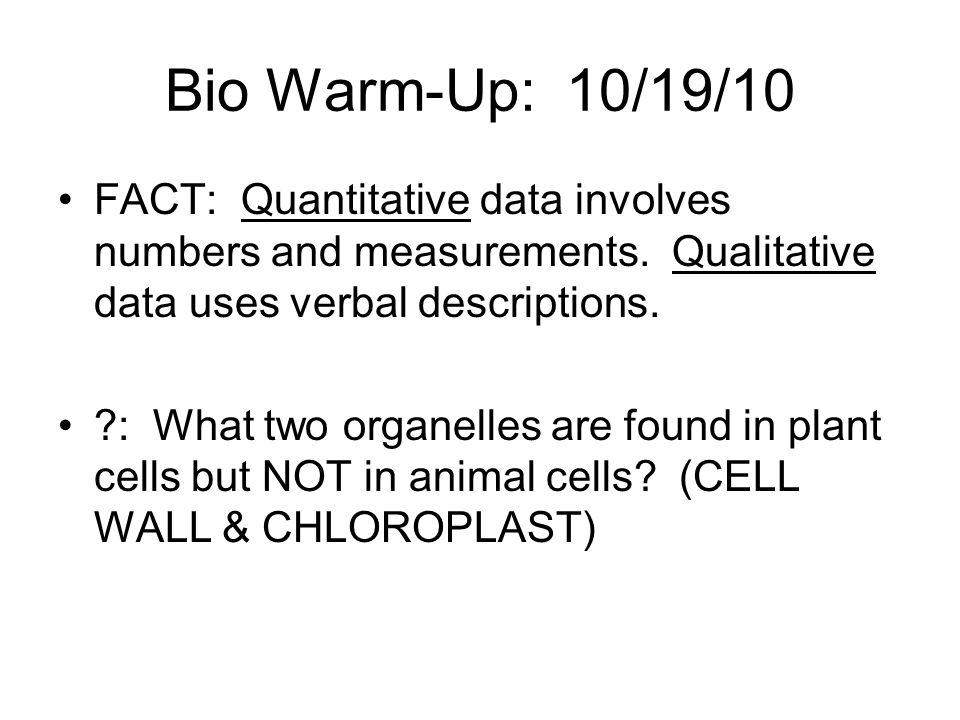 Bio Warm-Up: 10/19/10 FACT: Quantitative data involves numbers and measurements. Qualitative data uses verbal descriptions.