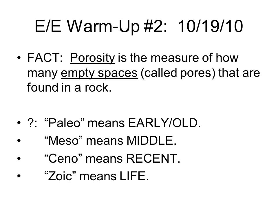 E/E Warm-Up #2: 10/19/10 FACT: Porosity is the measure of how many empty spaces (called pores) that are found in a rock.