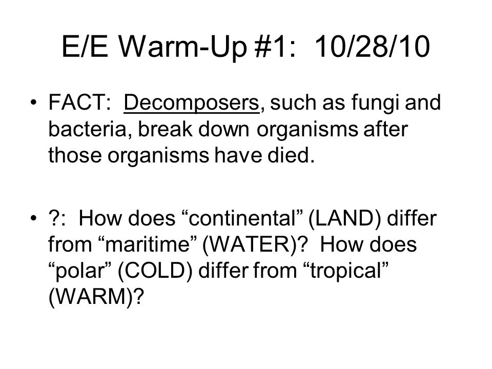 E/E Warm-Up #1: 10/28/10 FACT: Decomposers, such as fungi and bacteria, break down organisms after those organisms have died.