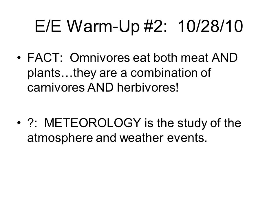 E/E Warm-Up #2: 10/28/10 FACT: Omnivores eat both meat AND plants…they are a combination of carnivores AND herbivores!
