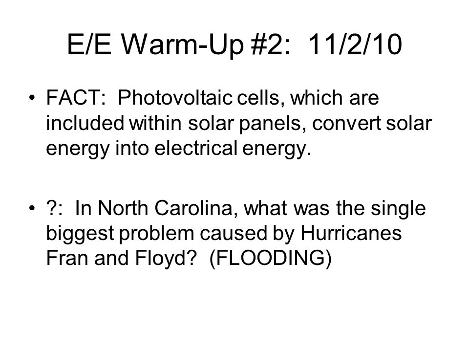 E/E Warm-Up #2: 11/2/10 FACT: Photovoltaic cells, which are included within solar panels, convert solar energy into electrical energy.