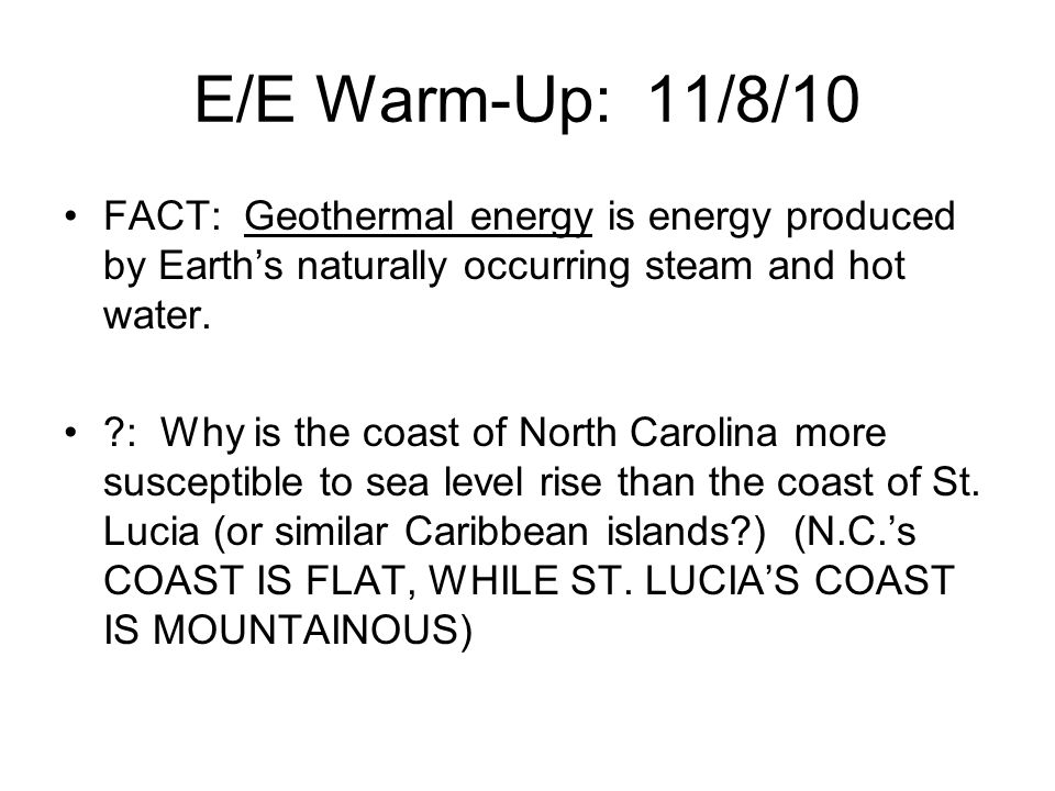 E/E Warm-Up: 11/8/10 FACT: Geothermal energy is energy produced by Earth's naturally occurring steam and hot water.