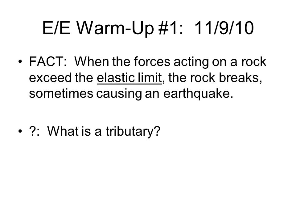 E/E Warm-Up #1: 11/9/10 FACT: When the forces acting on a rock exceed the elastic limit, the rock breaks, sometimes causing an earthquake.