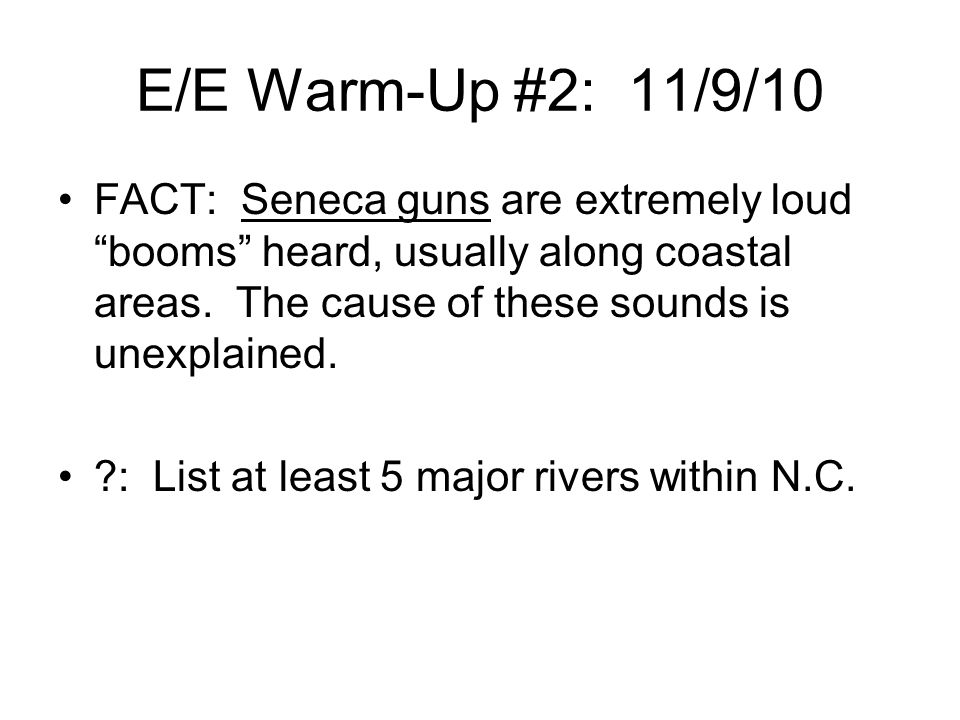 E/E Warm-Up #2: 11/9/10 FACT: Seneca guns are extremely loud booms heard, usually along coastal areas. The cause of these sounds is unexplained.