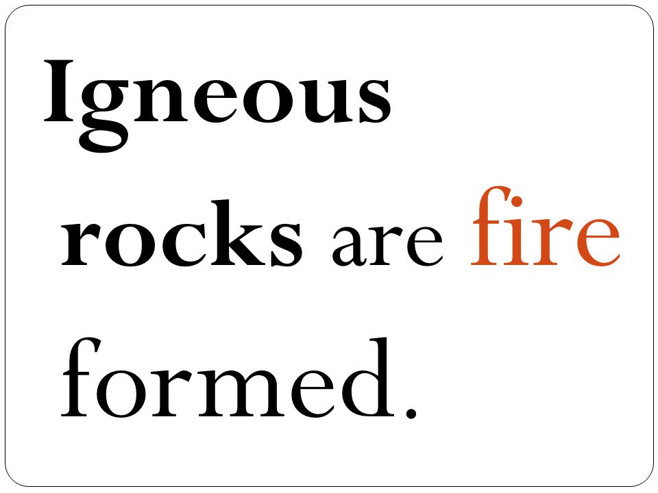 Igneous rocks are fire formed.