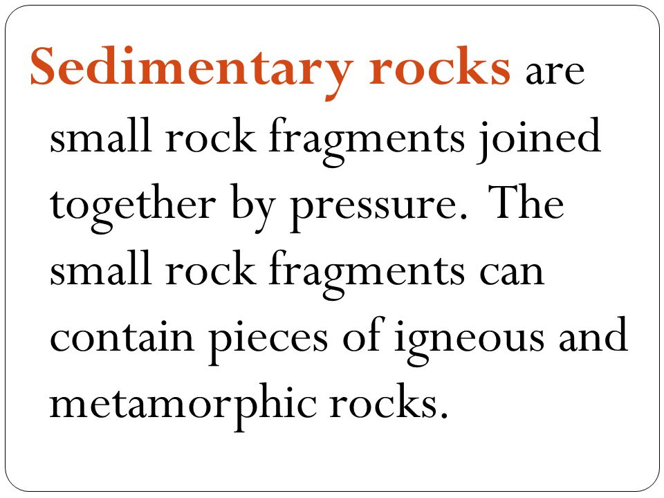 Sedimentary rocks are small rock fragments joined together by pressure