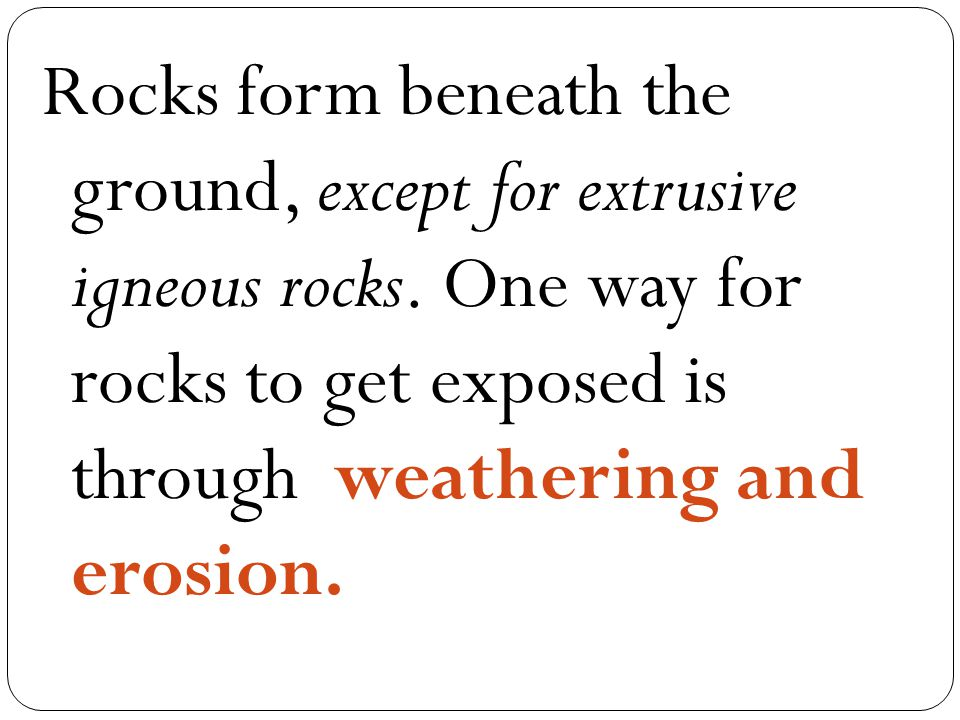 Rocks form beneath the ground, except for extrusive igneous rocks