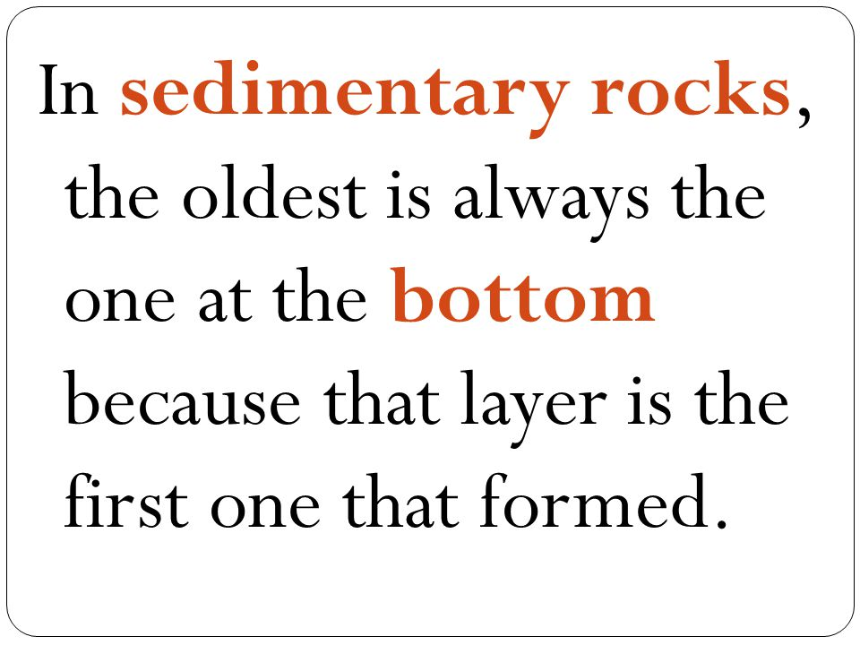 In sedimentary rocks, the oldest is always the one at the bottom because that layer is the first one that formed.