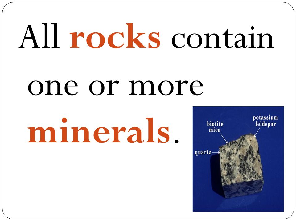 All rocks contain one or more minerals.