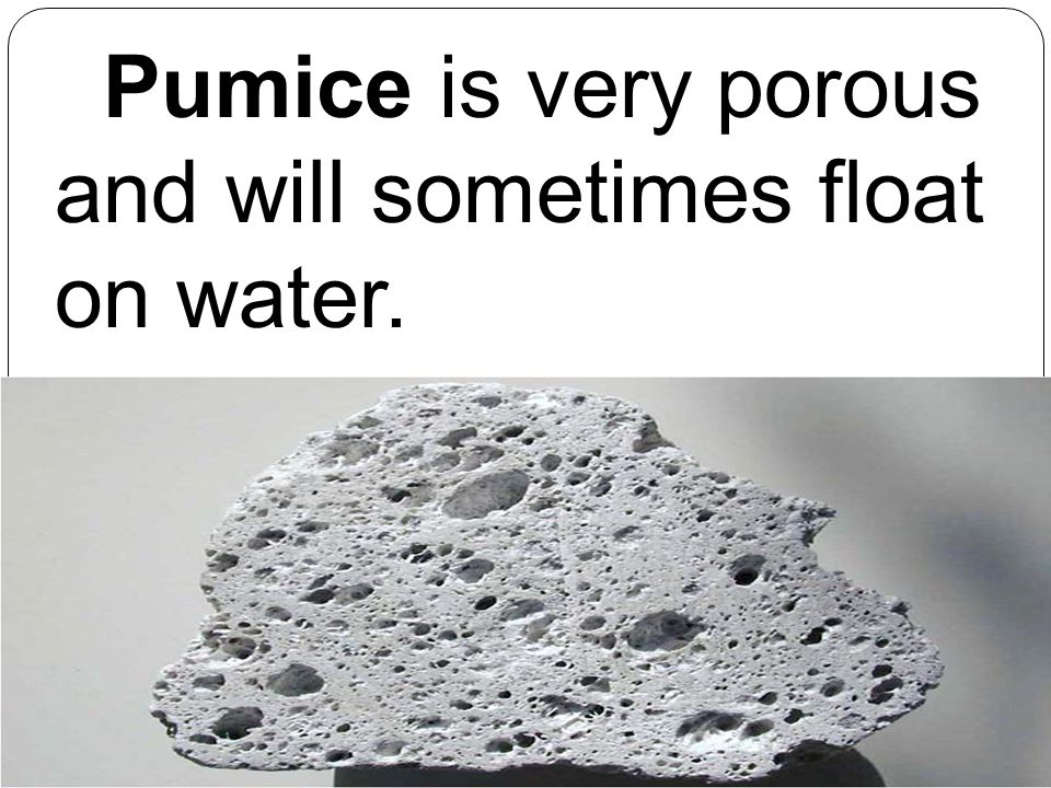 Pumice is very porous and will sometimes float on water.