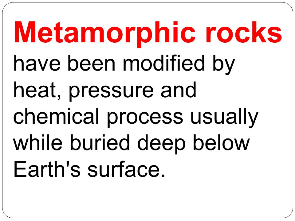 Metamorphic rocks have been modified by heat, pressure and chemical process usually while buried deep below Earth s surface.