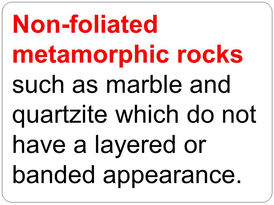 Non-foliated metamorphic rocks such as marble and quartzite which do not have a layered or banded appearance.