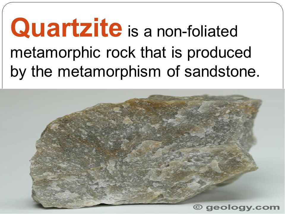 Quartzite is a non-foliated metamorphic rock that is produced by the metamorphism of sandstone.
