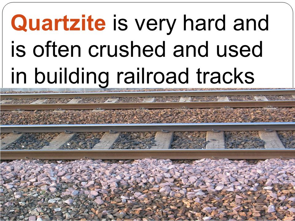 Quartzite is very hard and is often crushed and used in building railroad tracks