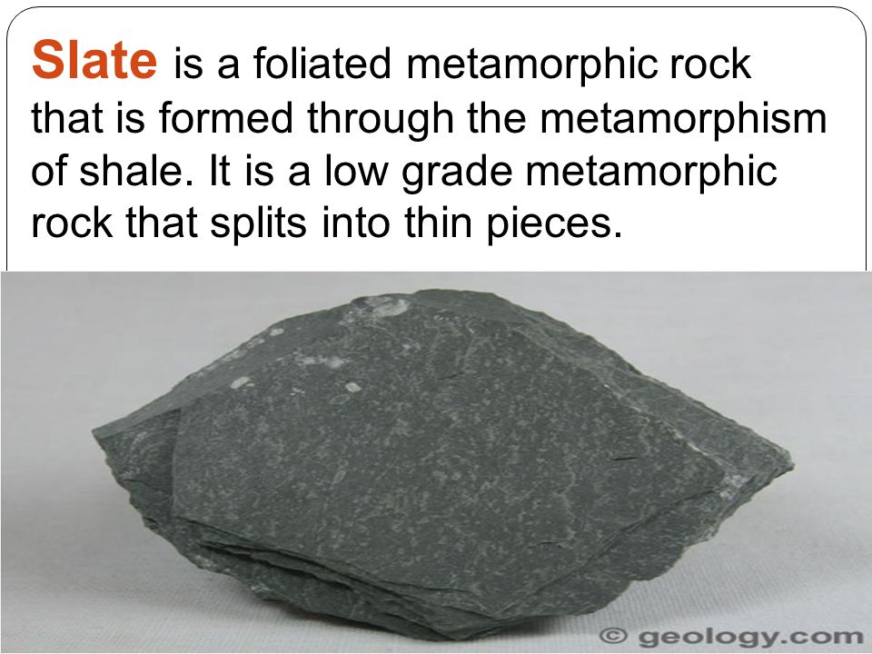 Slate is a foliated metamorphic rock that is formed through the metamorphism of shale. It is a low grade metamorphic rock that splits into thin pieces.