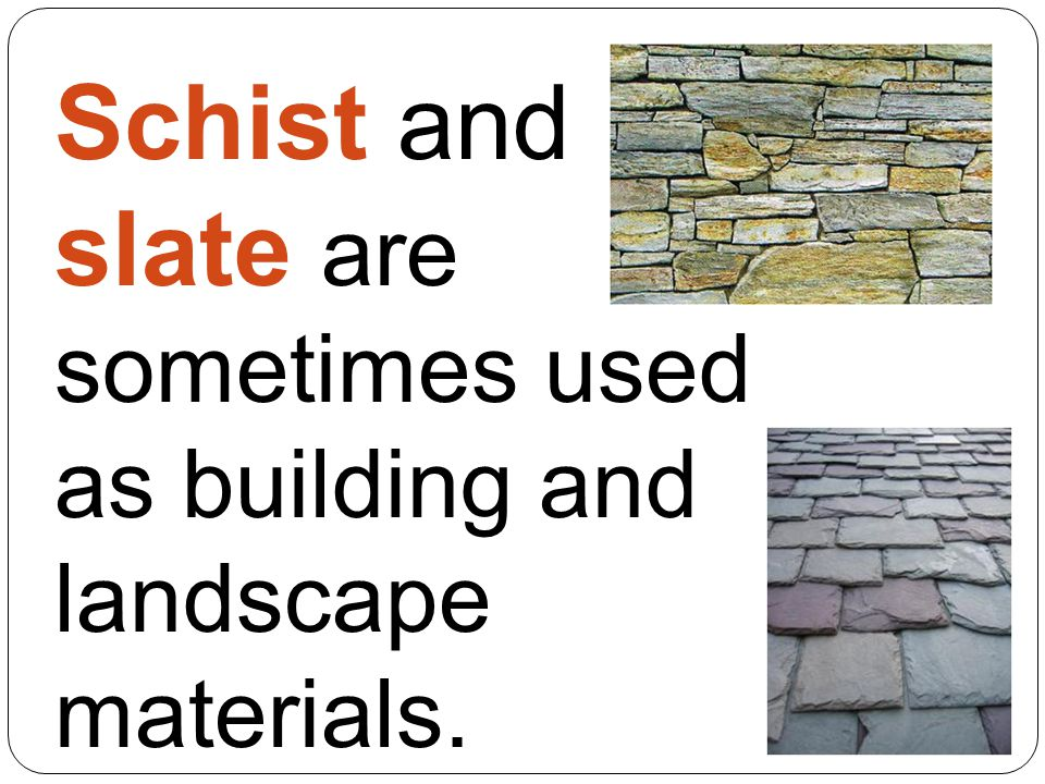 Schist and slate are sometimes used as building and landscape materials.