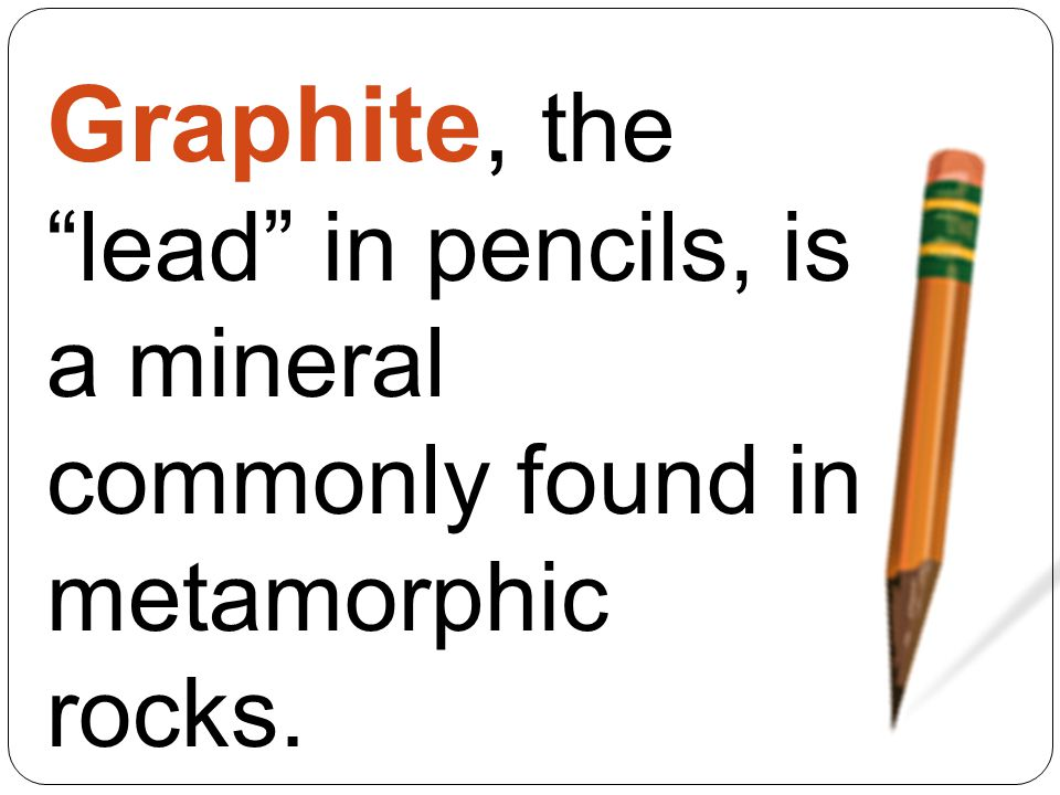 Graphite, the lead in pencils, is a mineral commonly found in metamorphic rocks.