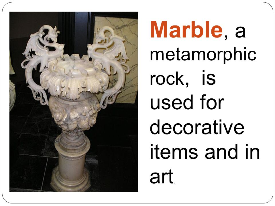 Marble, a metamorphic rock, is used for decorative items and in art.