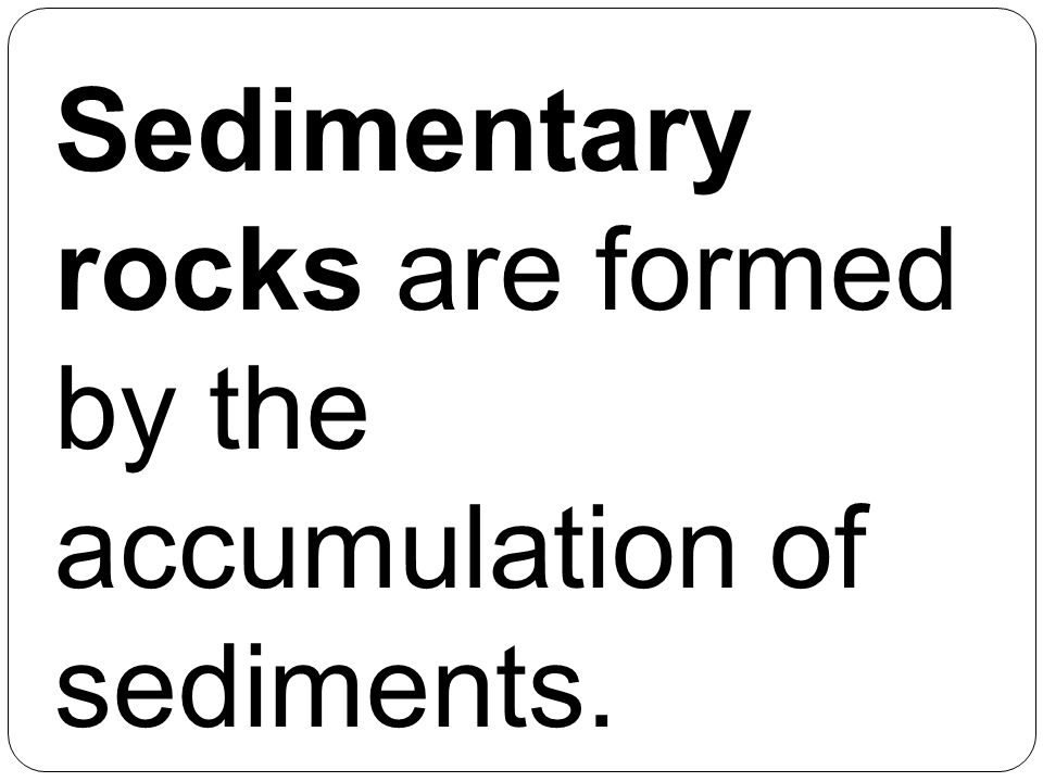 Sedimentary rocks are formed by the accumulation of sediments.