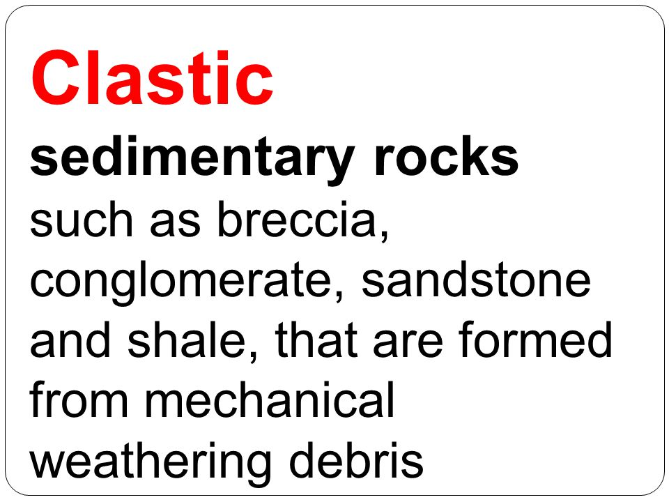Clastic sedimentary rocks such as breccia, conglomerate, sandstone and shale, that are formed from mechanical weathering debris.